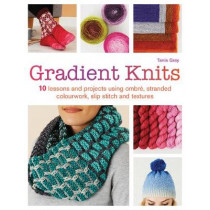 Gradient Knits: 10 Lessons and Projects Using Ombre, Stranded Colourwork, Slip Stitch and Textures by Tanis Gray, 9781782215691