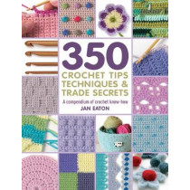 350+ Crochet Tips, Techniques & Trade Secrets: A Compendium of Crochet Know-How by Jan Eaton, 9781782216001