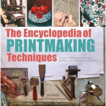 The Encyclopedia of Printmaking Techniques: A Unique Visual Directory of Printmaking Techniques, with Guidance on How to Use Them by J. Martin, 9781782216452