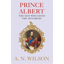 Prince Albert: The Man Who Saved the Monarchy by A. N. Wilson, 9781782398318