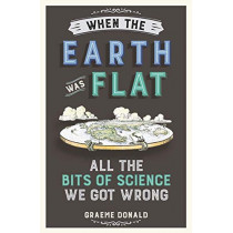 When the Earth Was Flat: All the Bits of Science We Got Wrong by Graeme Donald, 9781782437833