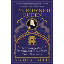 Uncrowned Queen: The Fateful Life of Margaret Beaufort, Tudor Matriarch by Nicola Tallis, 9781782439929
