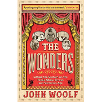 The Wonders: Lifting the Curtain on the Freak Show, Circus and Victorian Age by John Woolf, 9781782439936