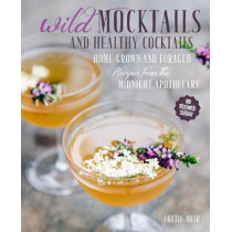 Wild Mocktails and Healthy Cocktails: Home-Grown and Foraged Low-Sugar Recipes from the Midnight Apothecary by Lottie Muir, 9781782494430
