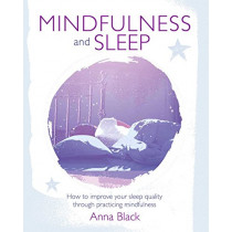 Mindfulness and Sleep: How to Improve Your Sleep Quality Through Practicing Mindfulness by Anna Black, 9781782495604