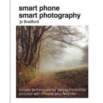 Smart Phone Smart Photography: Simple Techniques for Taking Incredible Pictures with iPhone and Android by Jo Bradford, 9781782495628