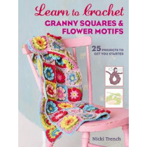 Learn to Crochet Granny Squares and Flower Motifs: 25 Projects to Get You Started by Nicki Trench, 9781782495673