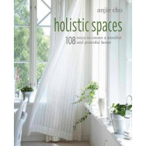 Holistic Spaces: 108 Ways to Create a Mindful and Peaceful Home by Anjie Cho, 9781782496670