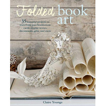 Folded Book Art: 35 Beautiful Projects to Transform Your Books-Create Cards, Display Scenes, Decorations, Gifts, and More by Clare Youngs, 9781782497196