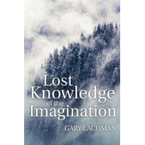 Lost Knowledge of the Imagination by Gary Lachman, 9781782504450