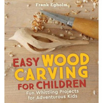 Easy Wood Carving for Children: Fun Whittling Projects for Adventurous Kids by Frank Egholm, 9781782505150
