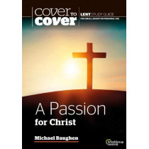 A Passion for Christ: Cover to Cover Lent Study Guide by Michael Baughen, 9781782599364
