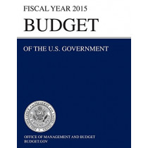 Budget of the U.S. Government Fiscal Year 2015 (Budget of the United States Government) by Office of Management and Budget, 9781782666103