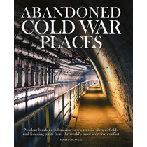 Abandoned Cold War Places: The bunkers, submarine bases, missile silos, airfields and listening posts from the world's most secretive conflict by Robert Grenville, 9781782749172