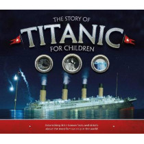 The Story of the Titanic for Children: Astonishing little-known facts and details about the most famous ship in the world by Joe Fullman, 9781783123353