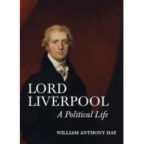 Lord Liverpool - A Political Life by William Anthony Hay, 9781783272822