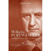 Wilhelm Furtwangler - Art and the Politics of the Unpolitical by Roger Allen, 9781783272839