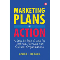 Marketing Plans in Action: A step-by-step guide for libraries, archives and cultural organizations by Amanda Goodman, 9781783304707