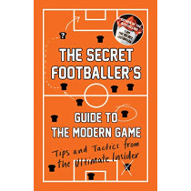 The Secret Footballer's Guide to the Modern Game: Tips and Tactics from the Ultimate Insider by Anon, 9781783350841