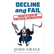 Decline and Fail: Read in Case of Political Apocalypse by John Crace, 9781783351930
