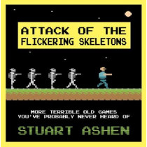 Attack of the Flickering Skeletons: More Terrible Old Games You've Probably Never Heard Of by Stuart Ashen, 9781783524136