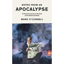 Notes from an Apocalypse: A Personal Journey to the End of the World and Back by Mark O'Connell, 9781783784066