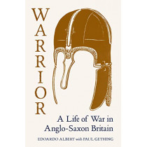 Warrior: A Life of War in Anglo-Saxon Britain by Edoardo Albert, 9781783784424