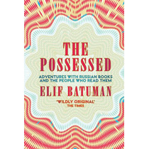 The Possessed: Adventures with Russian Books and the People Who Read Them by Elif Batuman, 9781783784516