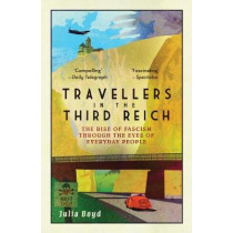 Travellers in the Third Reich: The Rise of Fascism Through the Eyes of Everyday People by Julia Boyd, 9781783963812