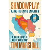 Shadowplay: Behind the Lines and Under Fire: The Inside Story of Europe's Last War by Tim Marshall, 9781783964451
