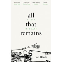 All That Remains: A Life in Death by Professor Sue Black, 9781784162818