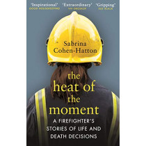 The Heat of the Moment: Life and Death Decision-Making From a Firefighter by Dr Sabrina Cohen-Hatton, 9781784163884