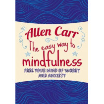 The Easy Way to Mindfulness: Free your mind from worry and anxiety by Allen Carr, 9781784288808