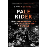 Pale Rider: The Spanish Flu of 1918 and How it Changed the World by Laura Spinney, 9781784702403
