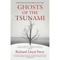 Ghosts of the Tsunami: Death and Life in Japan's Disaster Zone by Richard Lloyd Parry, 9781784704889