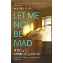 Let Me Not Be Mad: A Story of Unravelling Minds by A K Benjamin, 9781784709075