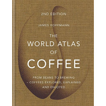 The World Atlas of Coffee: From beans to brewing - coffees explored, explained and enjoyed by James Hoffmann, 9781784724290