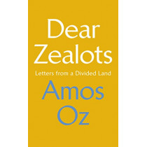 Dear Zealots: Letters from a Divided Land by Amos Oz, 9781784742386