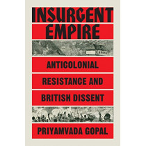 Insurgent Empire: Anticolonial Resistance and British Dissent by Priyamvada Gopal, 9781784784126
