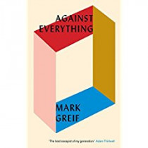 Against Everything: On Dishonest Times by Mark Greif, 9781784785932