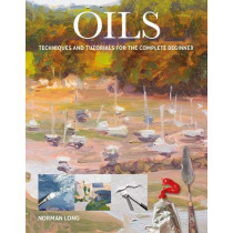 Oils: Techniques and Tutorials for the Complete Beginner by Norman Long, 9781784944056
