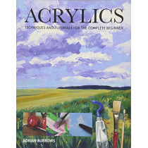 Acrylics: Techniques and Tutorials for the Complete Beginner by Adrian Burrows, 9781784944063