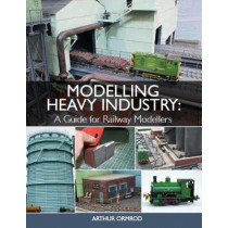 Modelling Heavy Industry: A Guide for Railway Modellers by Arthur Ormrod, 9781785003370