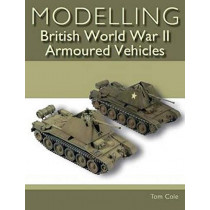 Modelling British World War II Armoured Vehicles by Tom Cole, 9781785005473