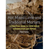 Hot Mixed Lime and Traditional Mortars: A Practical Guide to Their Use in Conservation and Repair by Nigel Copsey, 9781785005558