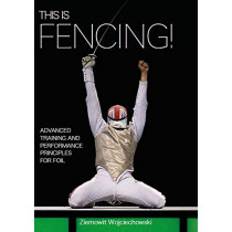 This is Fencing!: Advanced Training and Performance Principles for Foil by Ziemowit Wojciechowski, 9781785005954