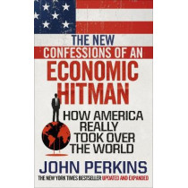The New Confessions of an Economic Hit Man: How America really took over the world by John Perkins, 9781785033858