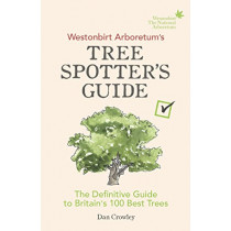 Westonbirt Arboretum's Tree Spotter's Guide: The Definitive Guide to Britain's 100 Best Trees by Dan Crowley, 9781785036002
