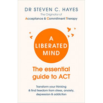A Liberated Mind: The essential guide to ACT by Dr Steven Hayes, 9781785041181