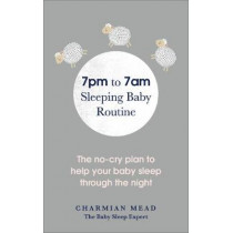 7pm to 7am Sleeping Baby Routine: The no-cry plan to help your baby sleep through the night by Charmian Mead, 9781785041761